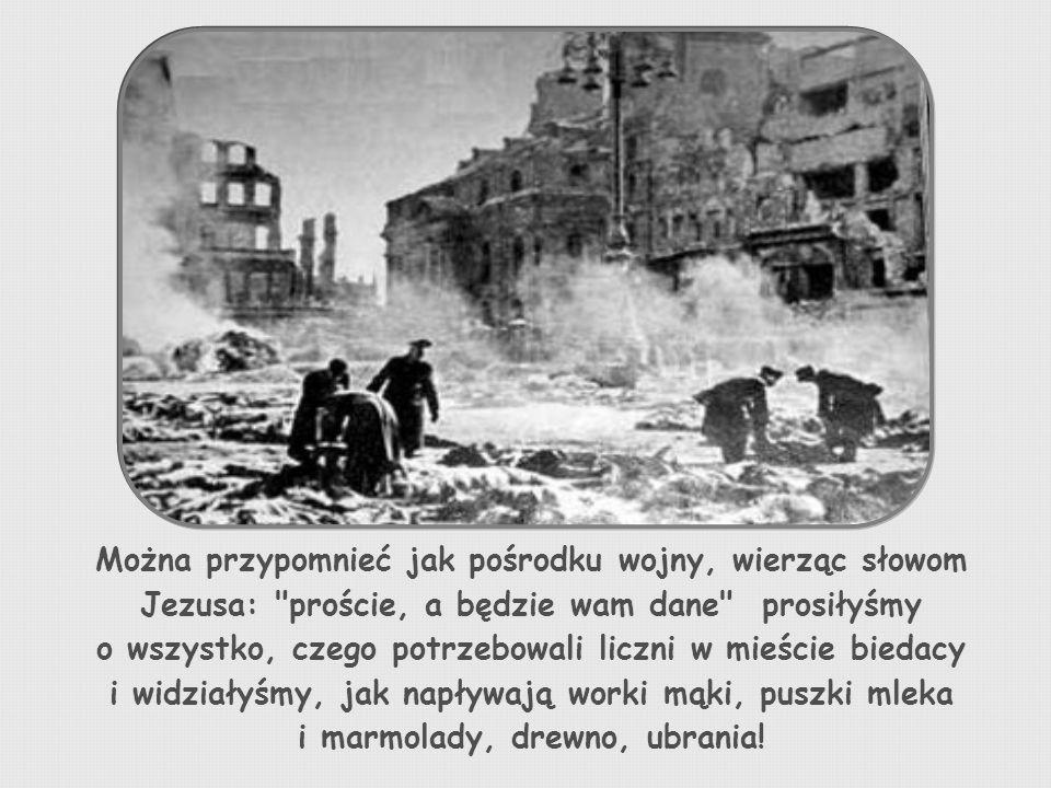Można przypomnieć jak pośrodku wojny, wierząc słowom Jezusa: proście, a będzie wam dane prosiłyśmy o wszystko, czego potrzebowali liczni w mieście biedacy i widziałyśmy, jak napływają worki mąki, puszki mleka i marmolady, drewno, ubrania!