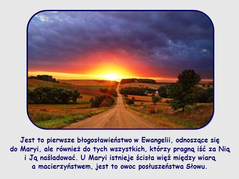 Jest to pierwsze błogosławieństwo w Ewangelii, odnoszące się do Maryi, ale również do tych wszystkich, którzy pragną iść za Nią i Ją naśladować.