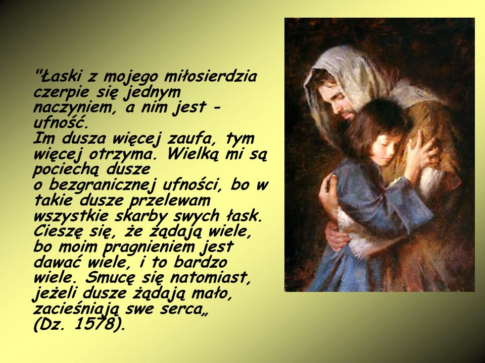 Łaski z mojego miłosierdzia czerpie się jednym naczyniem, a nim jest - ufność.