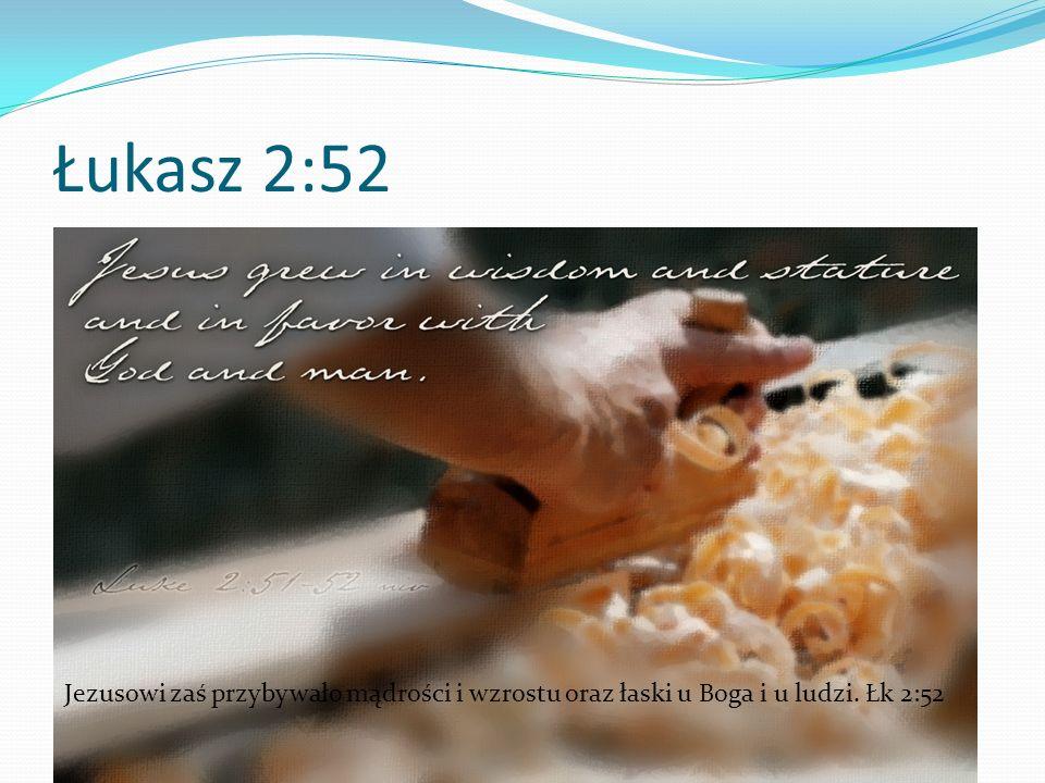 Łukasz 2:52 Jezusowi zaś przybywało mądrości i wzrostu oraz łaski u Boga i u ludzi. Łk 2:52