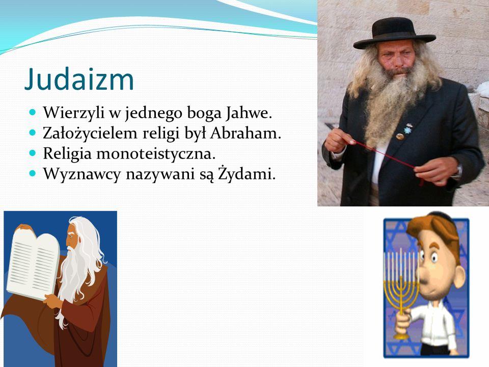 Judaizm Wierzyli w jednego boga Jahwe.