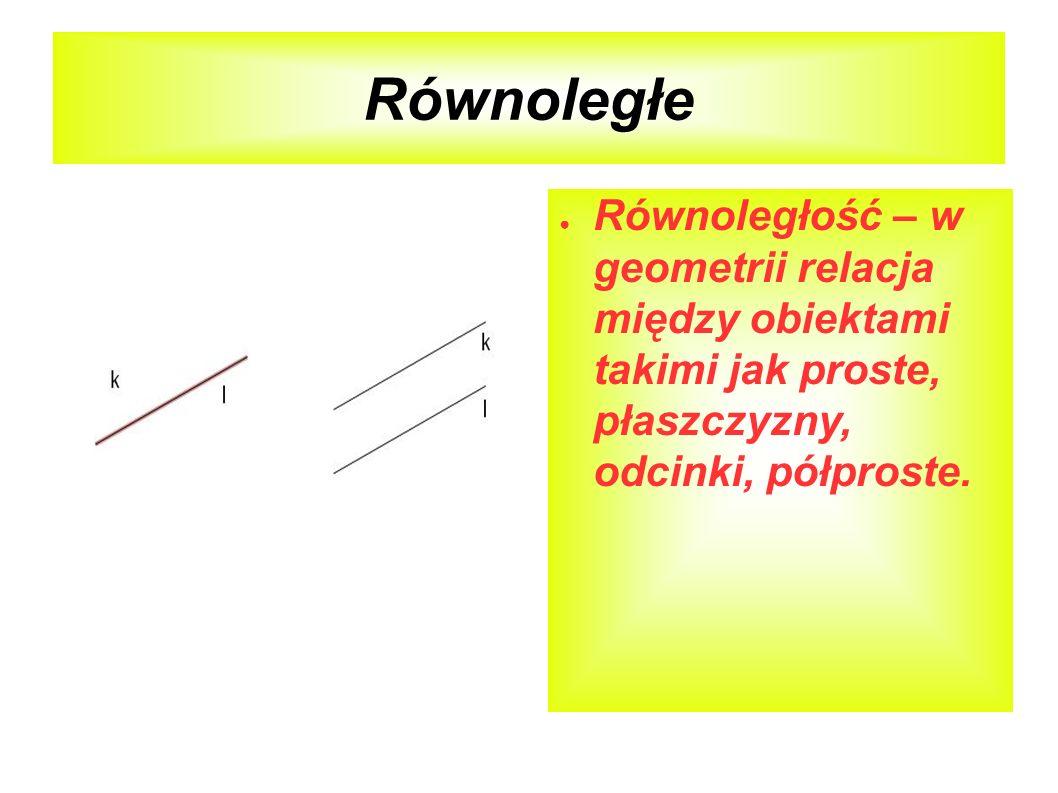 Równoległe Równoległość – w geometrii relacja między obiektami takimi jak proste, płaszczyzny, odcinki, półproste.
