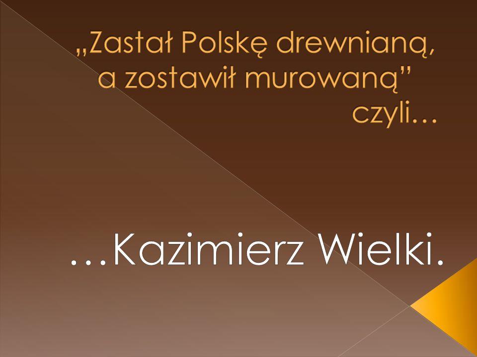 """""""Zastał Polskę drewnianą, a zostawił murowaną czyli…"""