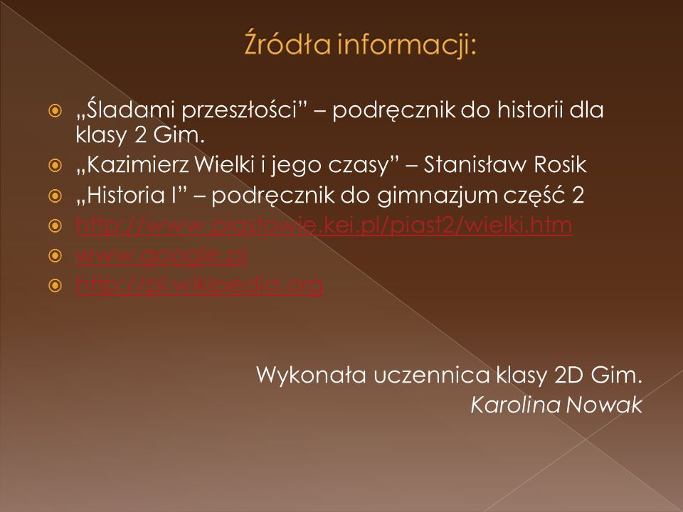 """Źródła informacji: """"Śladami przeszłości – podręcznik do historii dla klasy 2 Gim. """"Kazimierz Wielki i jego czasy – Stanisław Rosik."""