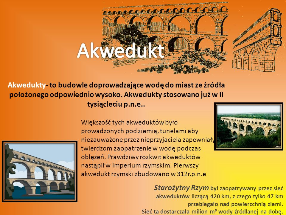 Akwedukt Akwedukty- to budowle doprowadzające wodę do miast ze źródła położonego odpowiednio wysoko. Akwedukty stosowano już w II tysiącleciu p.n.e..