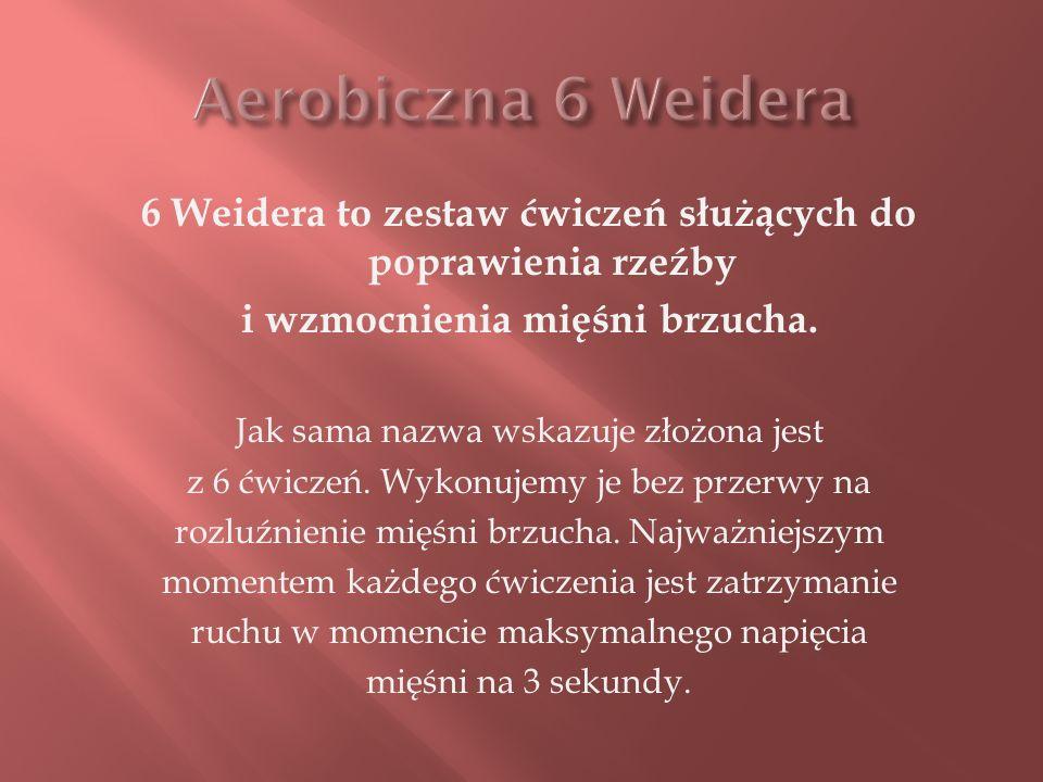 Aerobiczna 6 Weidera 6 Weidera to zestaw ćwiczeń służących do poprawienia rzeźby. i wzmocnienia mięśni brzucha.