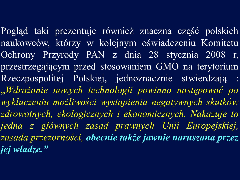 """Pogląd taki prezentuje również znaczna część polskich naukowców, którzy w kolejnym oświadczeniu Komitetu Ochrony Przyrody PAN z dnia 28 stycznia 2008 r, przestrzegającym przed stosowaniem GMO na terytorium Rzeczpospolitej Polskiej, jednoznacznie stwierdzają : """"Wdrażanie nowych technologii powinno następować po wykluczeniu możliwości wystąpienia negatywnych skutków zdrowotnych, ekologicznych i ekonomicznych."""