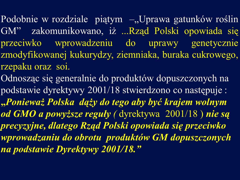 """Podobnie w rozdziale piątym –""""Uprawa gatunków roślin GM zakomunikowano, iż ...Rząd Polski opowiada się przeciwko wprowadzeniu do uprawy genetycznie zmodyfikowanej kukurydzy, ziemniaka, buraka cukrowego, rzepaku oraz soi."""
