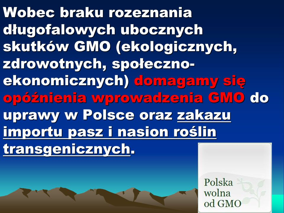 Wobec braku rozeznania długofalowych ubocznych skutków GMO (ekologicznych, zdrowotnych, społeczno-ekonomicznych) domagamy się opóźnienia wprowadzenia GMO do uprawy w Polsce oraz zakazu importu pasz i nasion roślin transgenicznych.