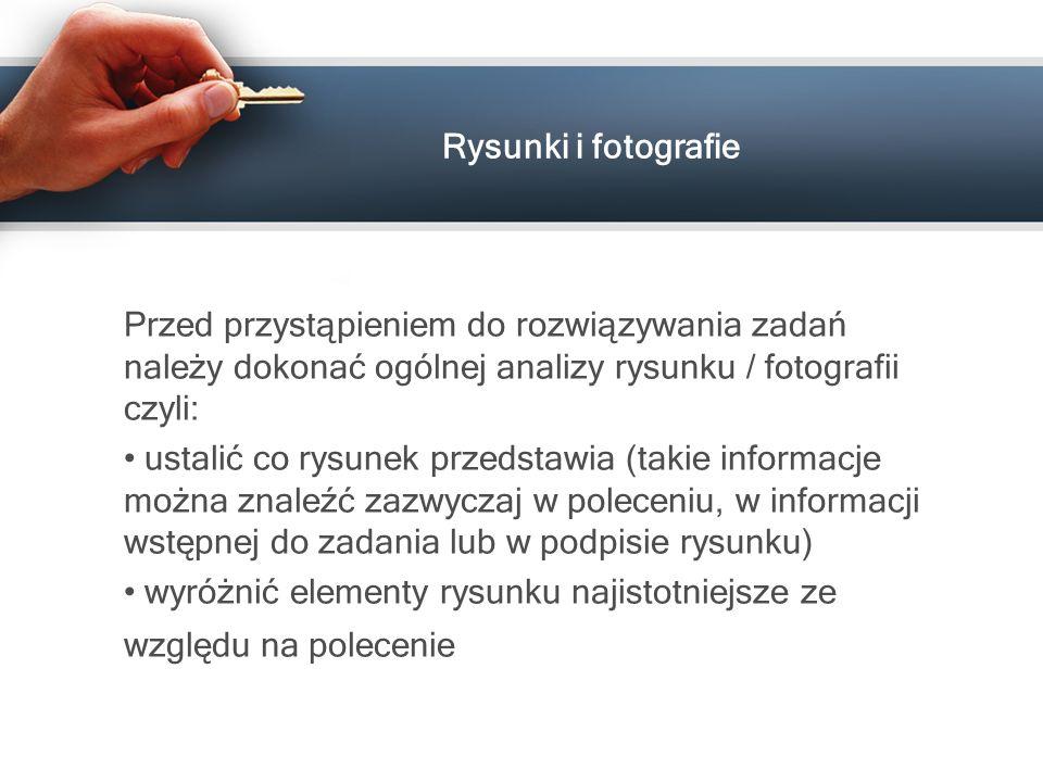 Rysunki i fotografie Przed przystąpieniem do rozwiązywania zadań należy dokonać ogólnej analizy rysunku / fotografii czyli: