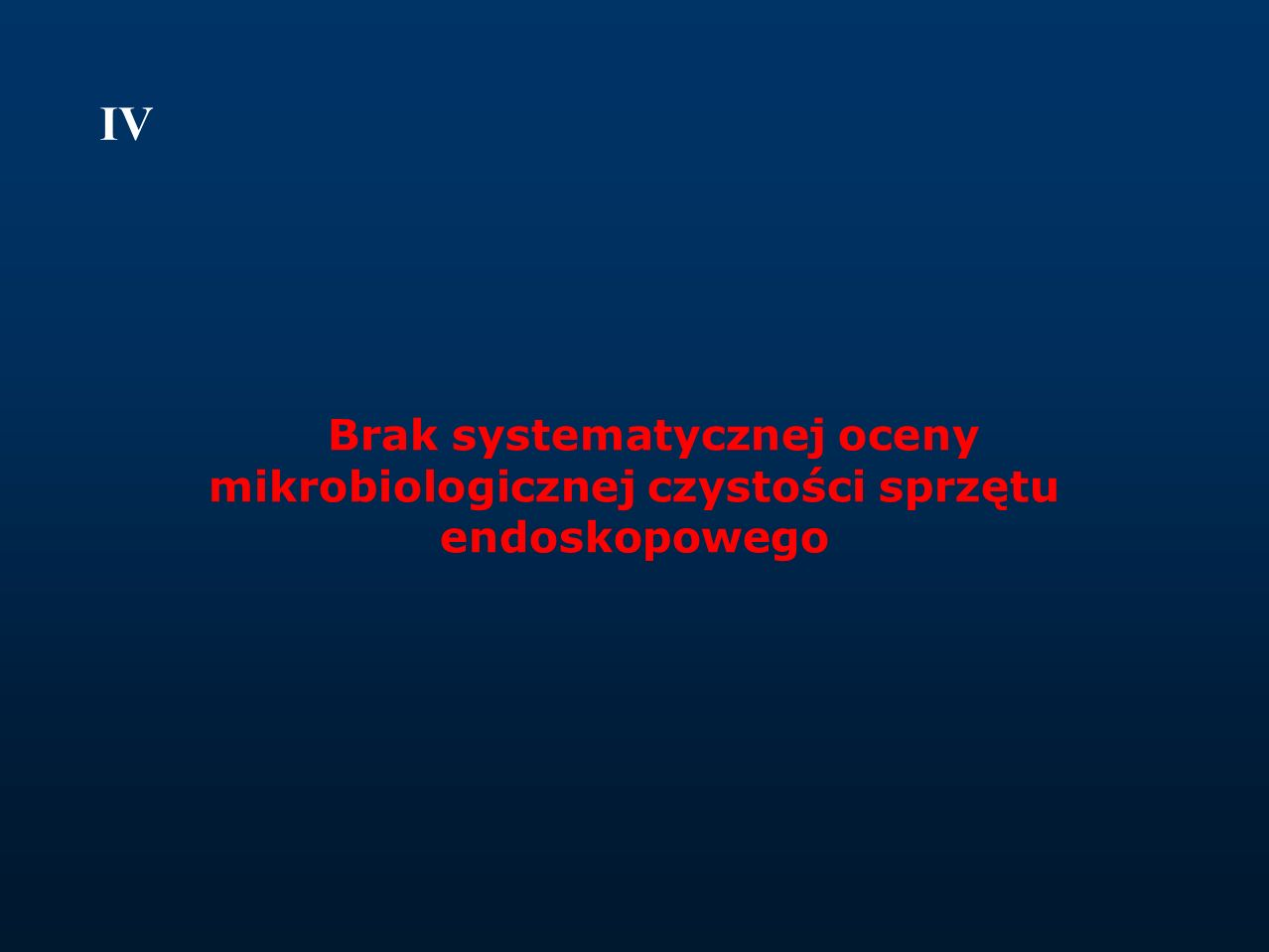 IV Brak systematycznej oceny mikrobiologicznej czystości sprzętu endoskopowego