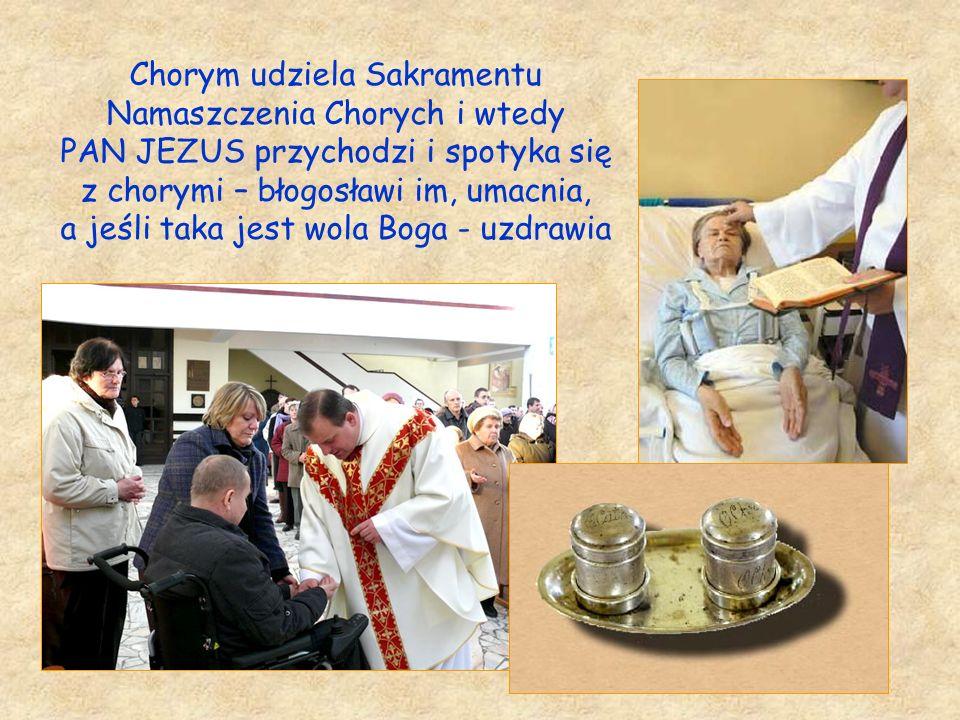 Chorym udziela Sakramentu Namaszczenia Chorych i wtedy PAN JEZUS przychodzi i spotyka się z chorymi – błogosławi im, umacnia, a jeśli taka jest wola Boga - uzdrawia