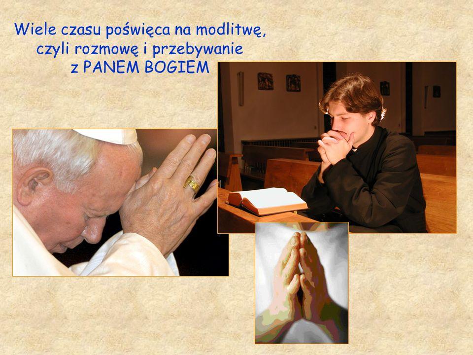 Wiele czasu poświęca na modlitwę, czyli rozmowę i przebywanie z PANEM BOGIEM