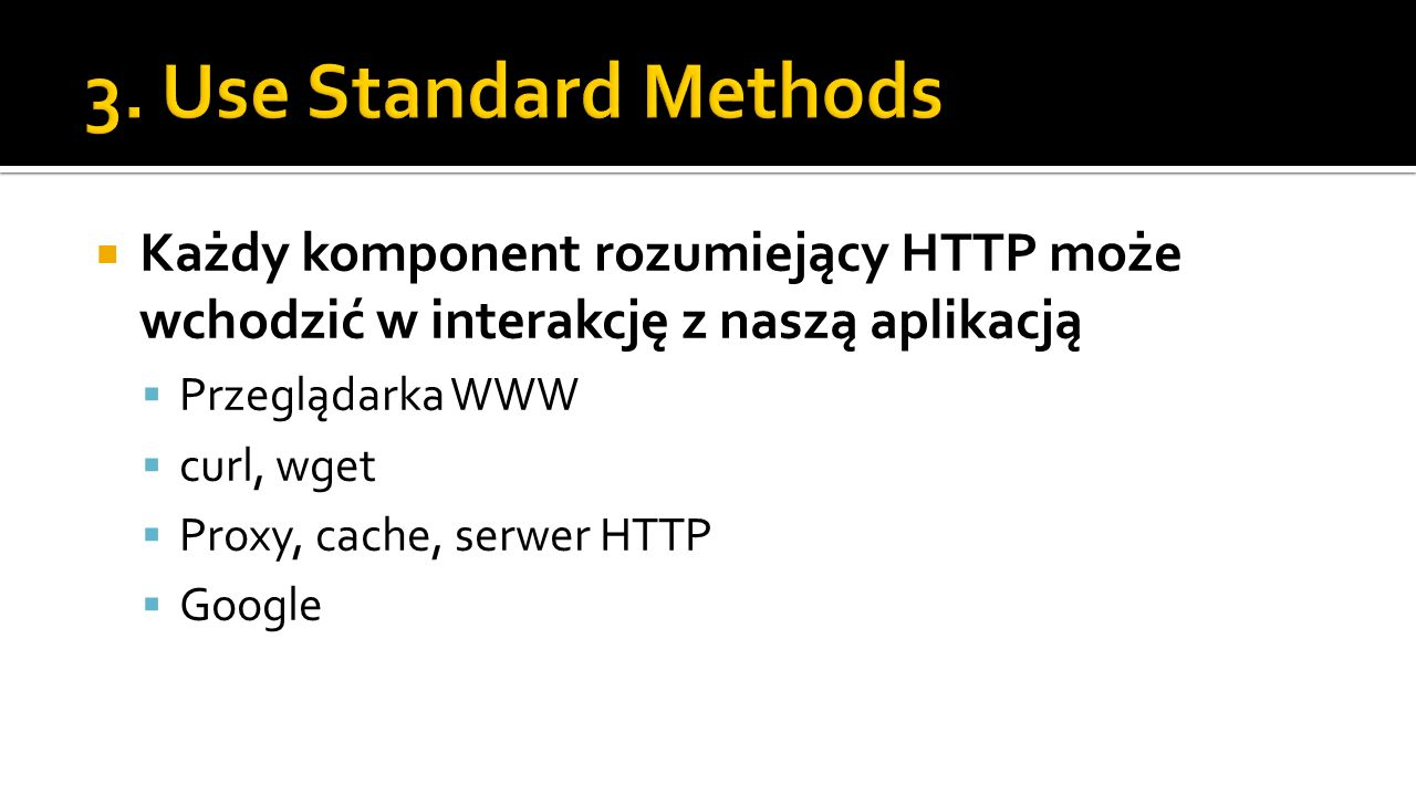 3. Use Standard Methods Każdy komponent rozumiejący HTTP może wchodzić w interakcję z naszą aplikacją.