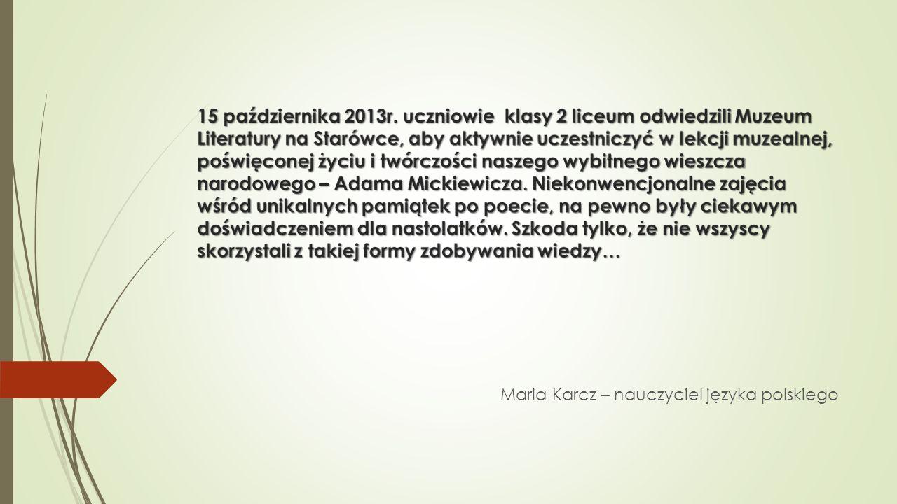15 października 2013r. uczniowie klasy 2 liceum odwiedzili Muzeum Literatury na Starówce, aby aktywnie uczestniczyć w lekcji muzealnej, poświęconej życiu i twórczości naszego wybitnego wieszcza narodowego – Adama Mickiewicza. Niekonwencjonalne zajęcia wśród unikalnych pamiątek po poecie, na pewno były ciekawym doświadczeniem dla nastolatków. Szkoda tylko, że nie wszyscy skorzystali z takiej formy zdobywania wiedzy…