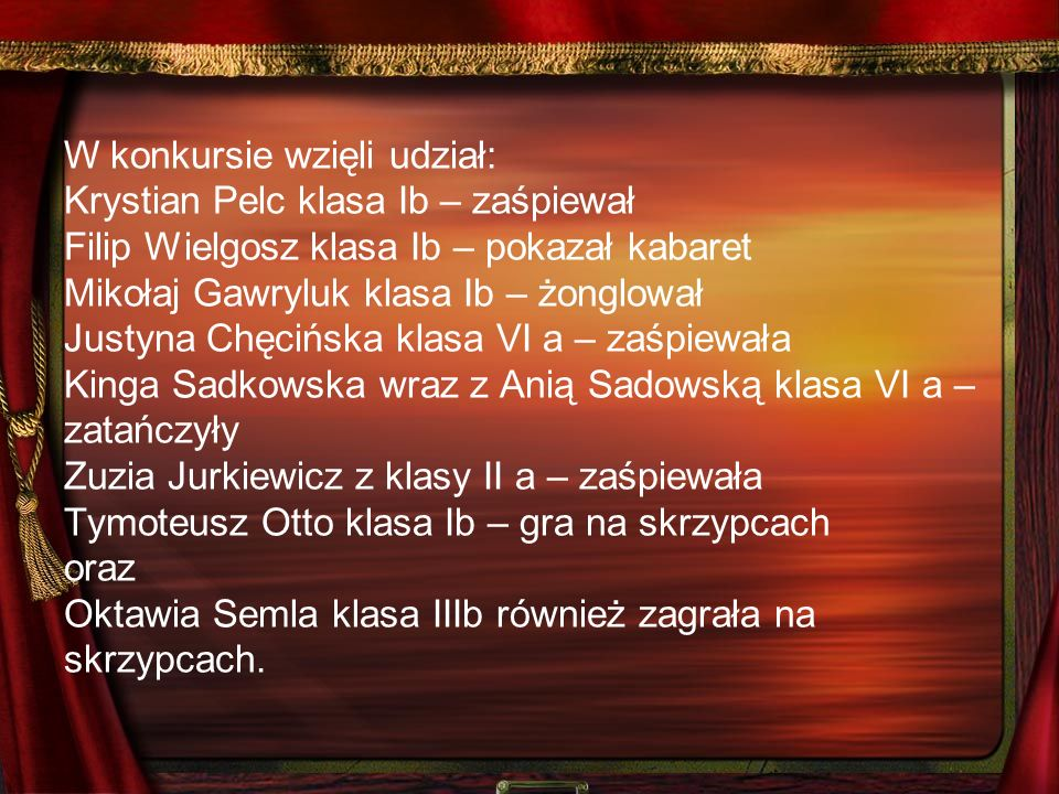 W konkursie wzięli udział: Krystian Pelc klasa Ib – zaśpiewał Filip Wielgosz klasa Ib – pokazał kabaret Mikołaj Gawryluk klasa Ib – żonglował Justyna Chęcińska klasa VI a – zaśpiewała Kinga Sadkowska wraz z Anią Sadowską klasa VI a – zatańczyły Zuzia Jurkiewicz z klasy II a – zaśpiewała Tymoteusz Otto klasa Ib – gra na skrzypcach oraz Oktawia Semla klasa IIIb również zagrała na skrzypcach.
