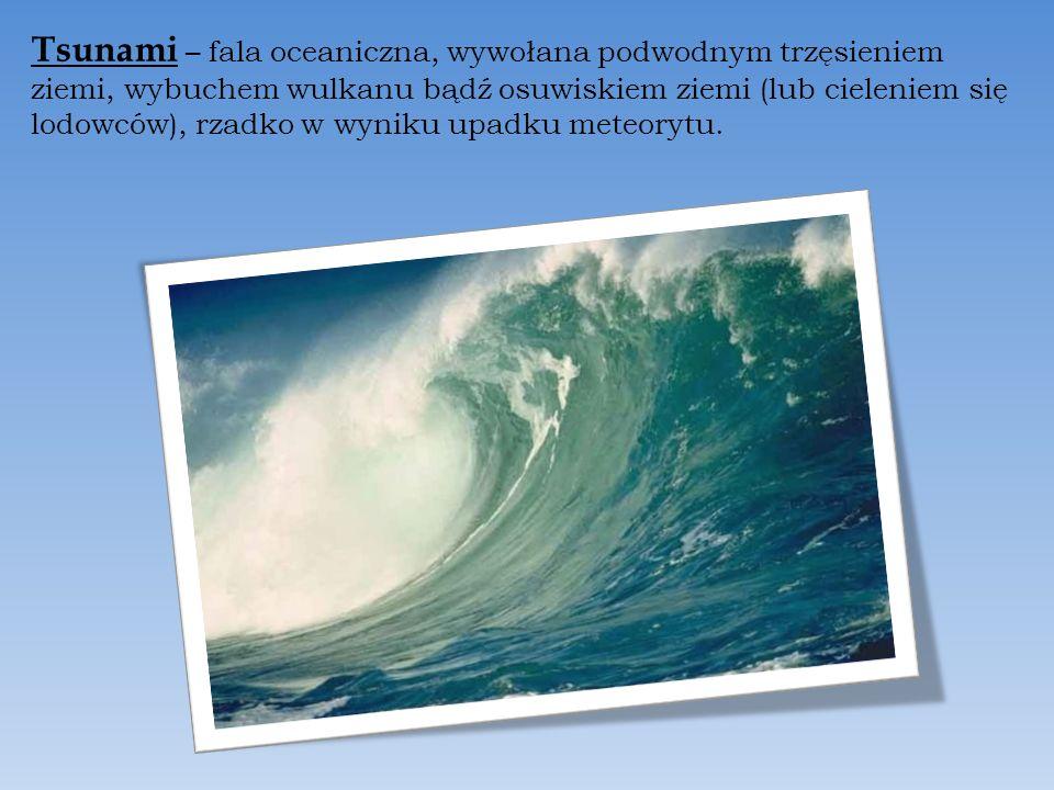 Tsunami – fala oceaniczna, wywołana podwodnym trzęsieniem ziemi, wybuchem wulkanu bądź osuwiskiem ziemi (lub cieleniem się lodowców), rzadko w wyniku upadku meteorytu.