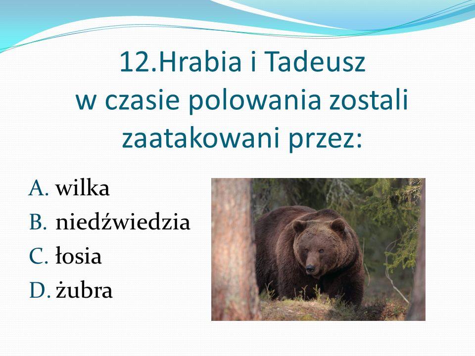 12.Hrabia i Tadeusz w czasie polowania zostali zaatakowani przez:
