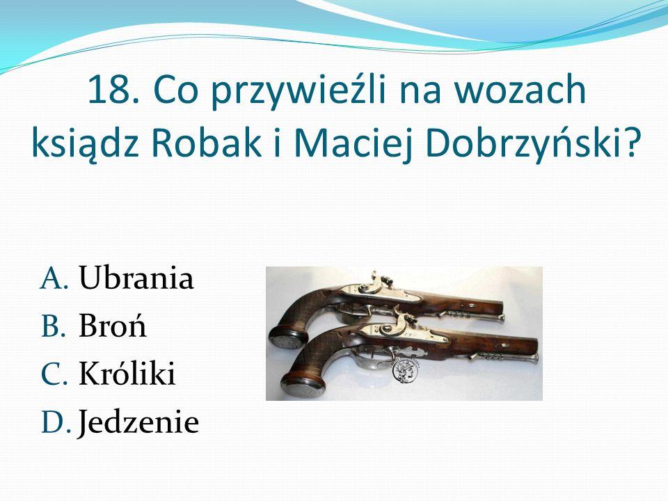 18. Co przywieźli na wozach ksiądz Robak i Maciej Dobrzyński