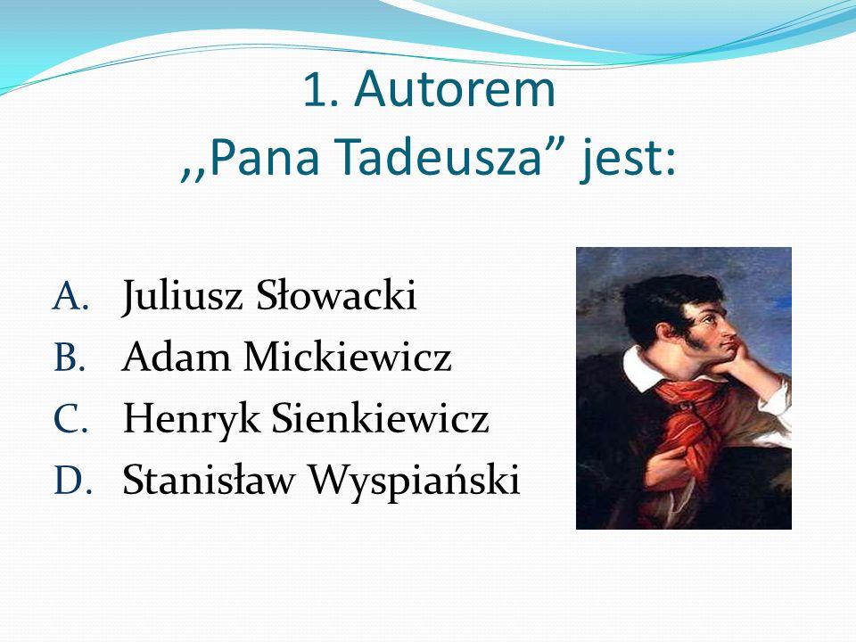 1. Autorem ,,Pana Tadeusza jest: