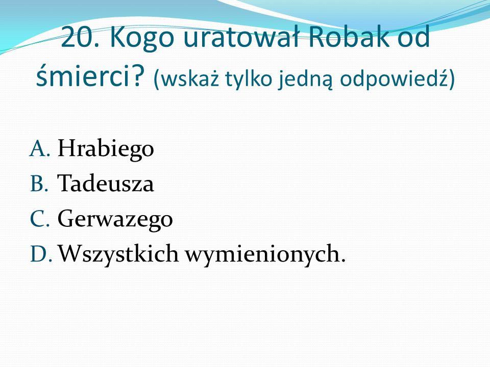 20. Kogo uratował Robak od śmierci (wskaż tylko jedną odpowiedź)