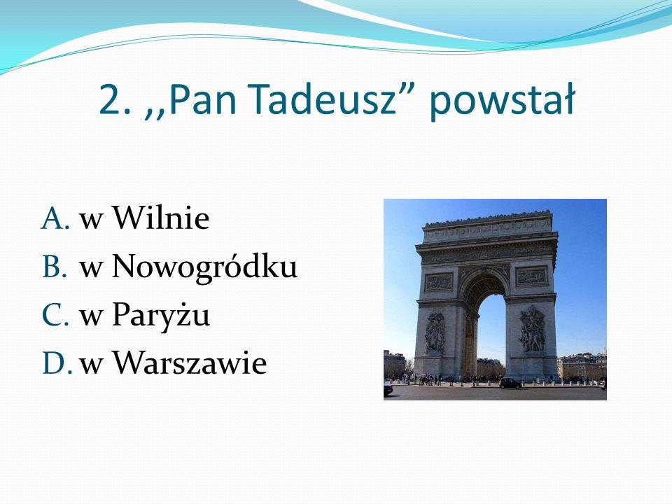 2. ,,Pan Tadeusz powstał w Wilnie w Nowogródku w Paryżu w Warszawie