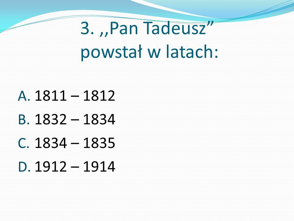 3. ,,Pan Tadeusz powstał w latach: