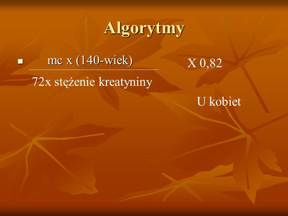 Algorytmy mc x (140-wiek) X 0,82 72x stężenie kreatyniny U kobiet