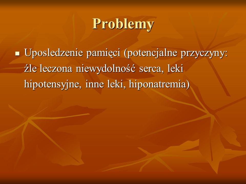 Problemy Uposledzenie pamięci (potencjalne przyczyny: źle leczona niewydolność serca, leki hipotensyjne, inne leki, hiponatremia)