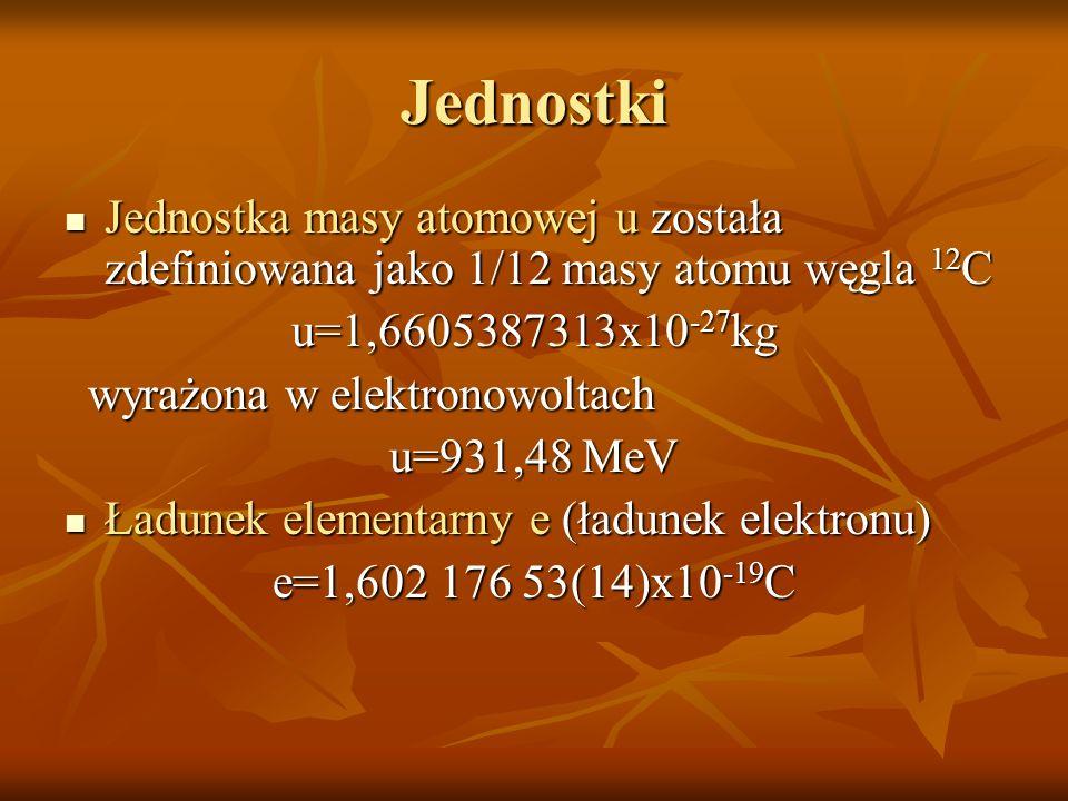 Jednostki Jednostka masy atomowej u została zdefiniowana jako 1/12 masy atomu węgla 12C. u=1,6605387313x10-27kg.