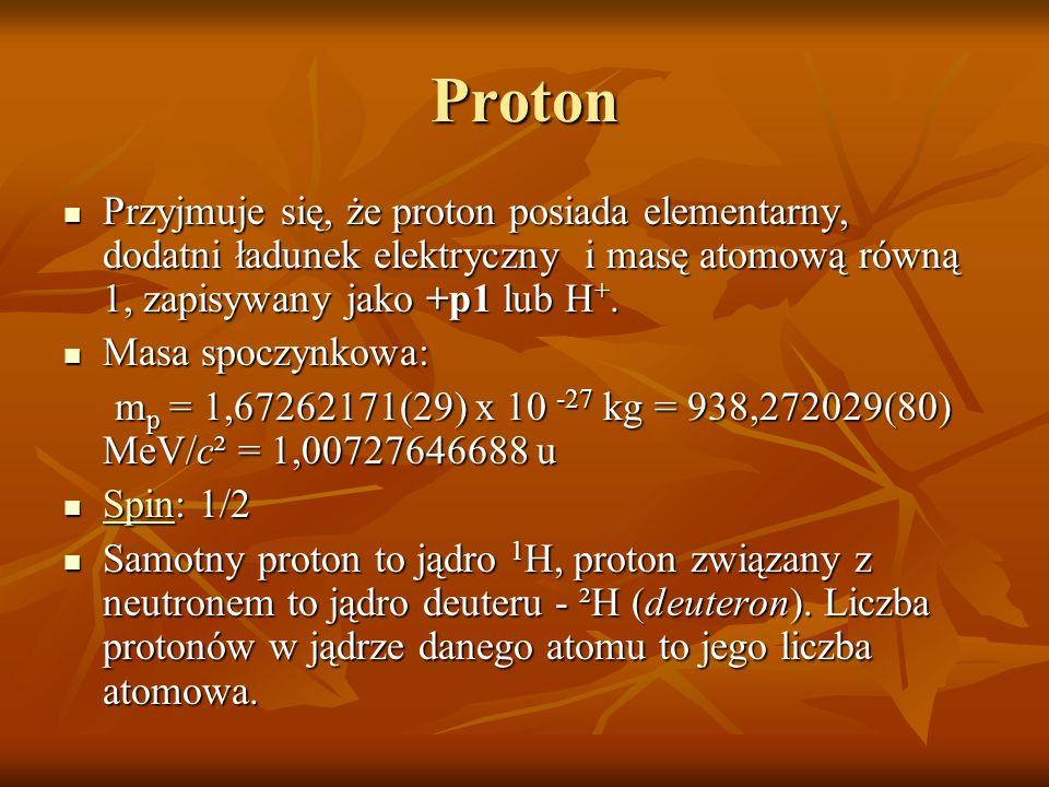 Proton Przyjmuje się, że proton posiada elementarny, dodatni ładunek elektryczny i masę atomową równą 1, zapisywany jako +p1 lub H+.