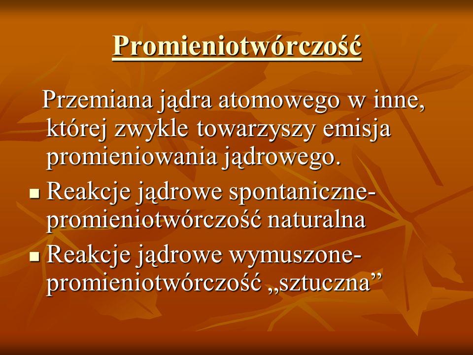 Promieniotwórczość Przemiana jądra atomowego w inne, której zwykle towarzyszy emisja promieniowania jądrowego.