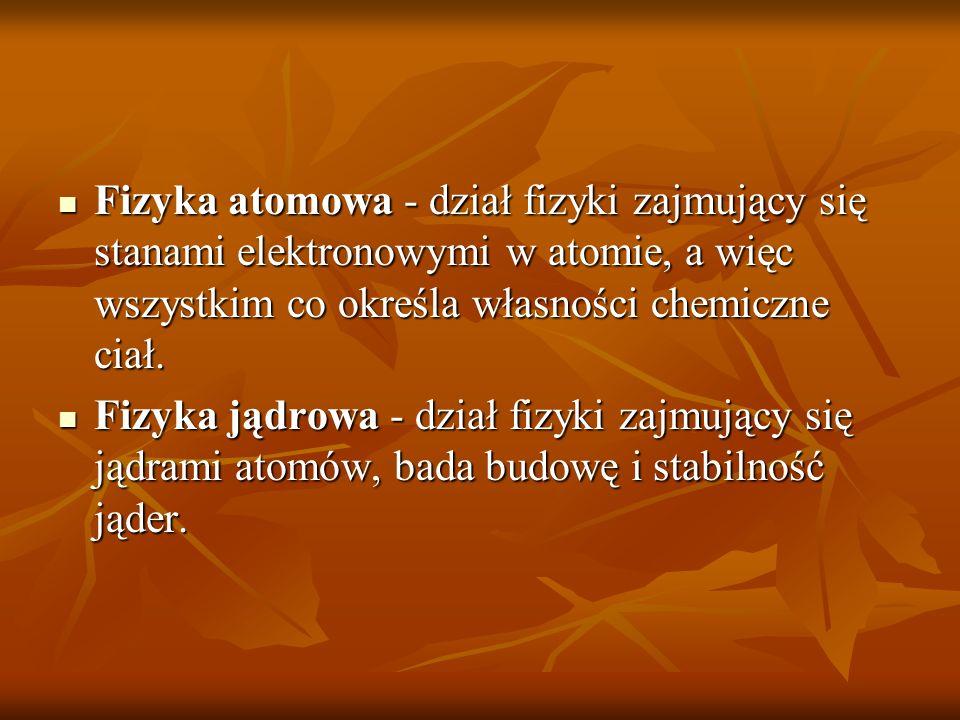 Fizyka atomowa - dział fizyki zajmujący się stanami elektronowymi w atomie, a więc wszystkim co określa własności chemiczne ciał.