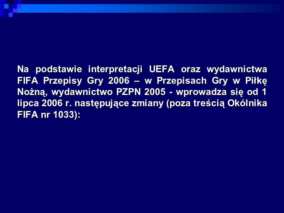 Na podstawie interpretacji UEFA oraz wydawnictwa FIFA Przepisy Gry 2006 – w Przepisach Gry w Piłkę Nożną, wydawnictwo PZPN 2005 - wprowadza się od 1 lipca 2006 r.