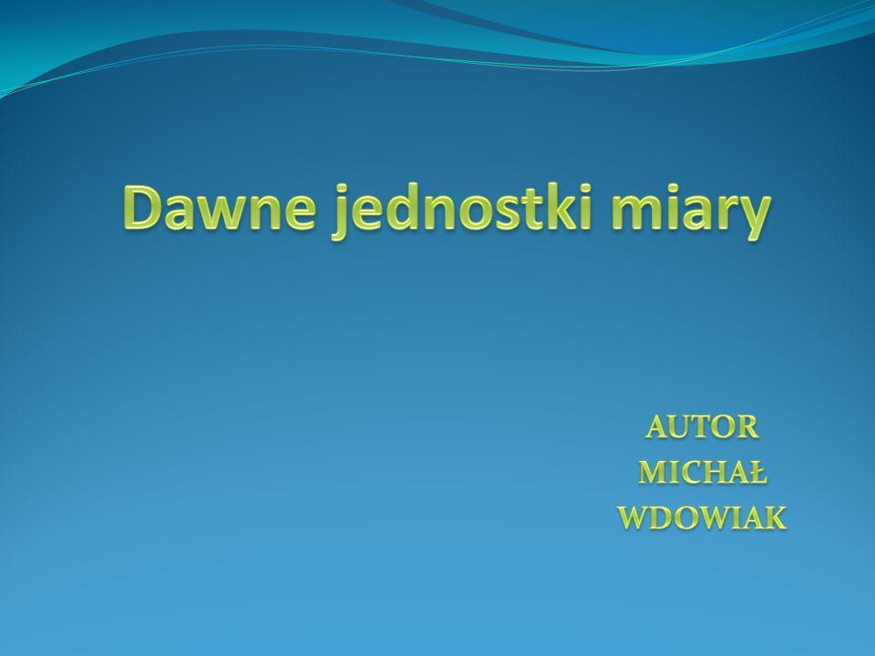 Dawne jednostki miary AUTOR MICHAŁ WDOWIAK