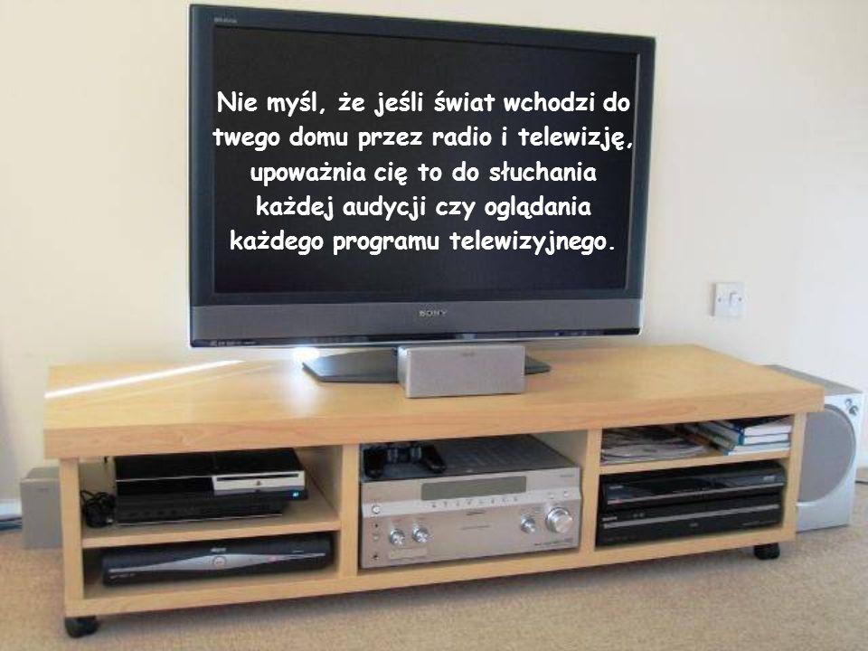 Nie myśl, że jeśli świat wchodzi do twego domu przez radio i telewizję, upoważnia cię to do słuchania każdej audycji czy oglądania każdego programu telewizyjnego.