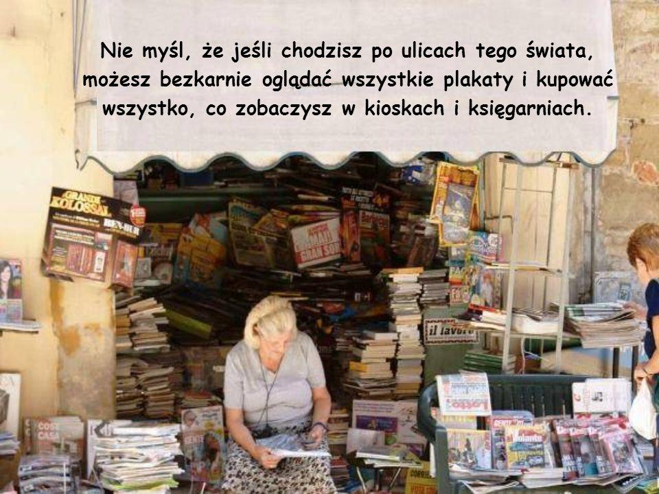 Nie myśl, że jeśli chodzisz po ulicach tego świata, możesz bezkarnie oglądać wszystkie plakaty i kupować wszystko, co zobaczysz w kioskach i księgarniach.
