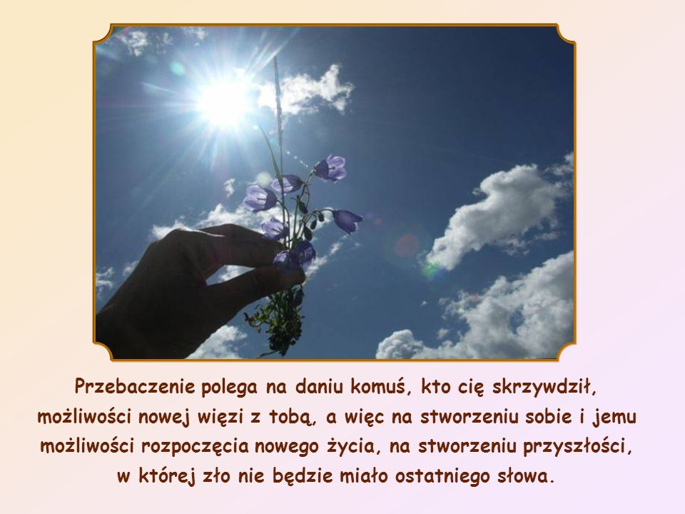 Przebaczenie polega na daniu komuś, kto cię skrzywdził, możliwości nowej więzi z tobą, a więc na stworzeniu sobie i jemu możliwości rozpoczęcia nowego życia, na stworzeniu przyszłości, w której zło nie będzie miało ostatniego słowa.