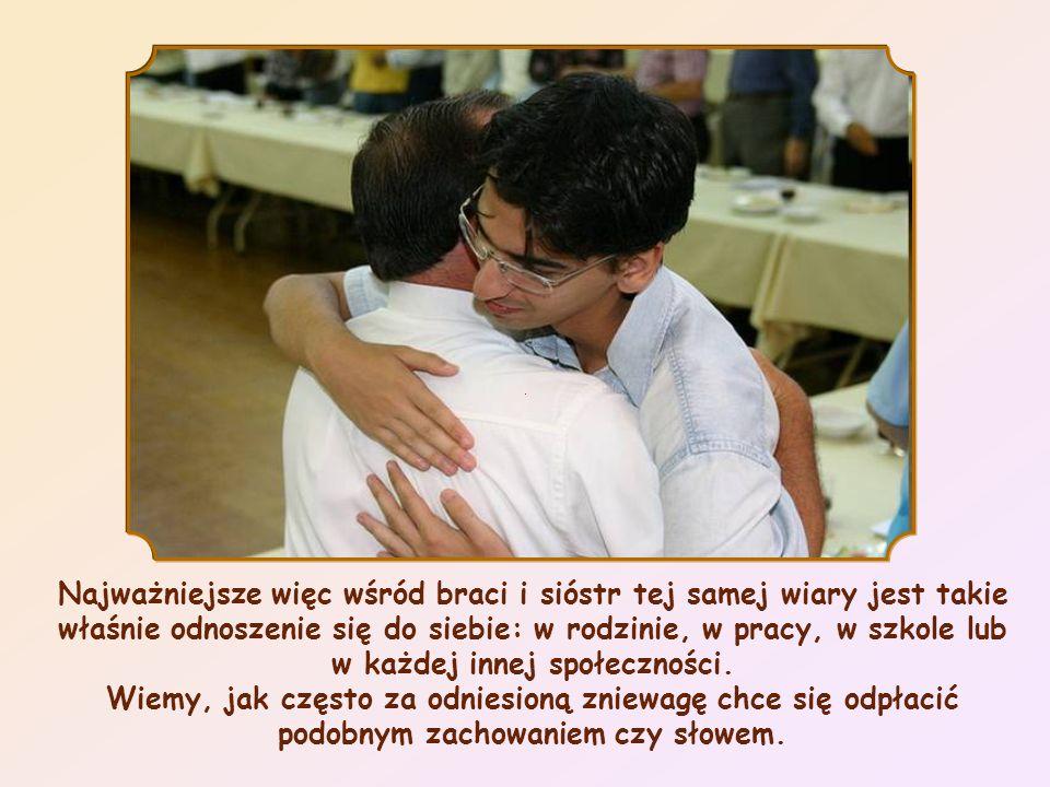 Najważniejsze więc wśród braci i sióstr tej samej wiary jest takie właśnie odnoszenie się do siebie: w rodzinie, w pracy, w szkole lub w każdej innej społeczności.