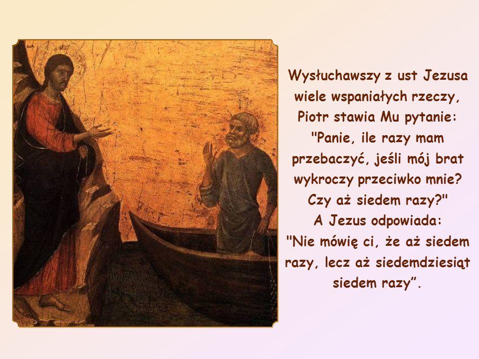 Wysłuchawszy z ust Jezusa wiele wspaniałych rzeczy, Piotr stawia Mu pytanie: Panie, ile razy mam przebaczyć, jeśli mój brat wykroczy przeciwko mnie.