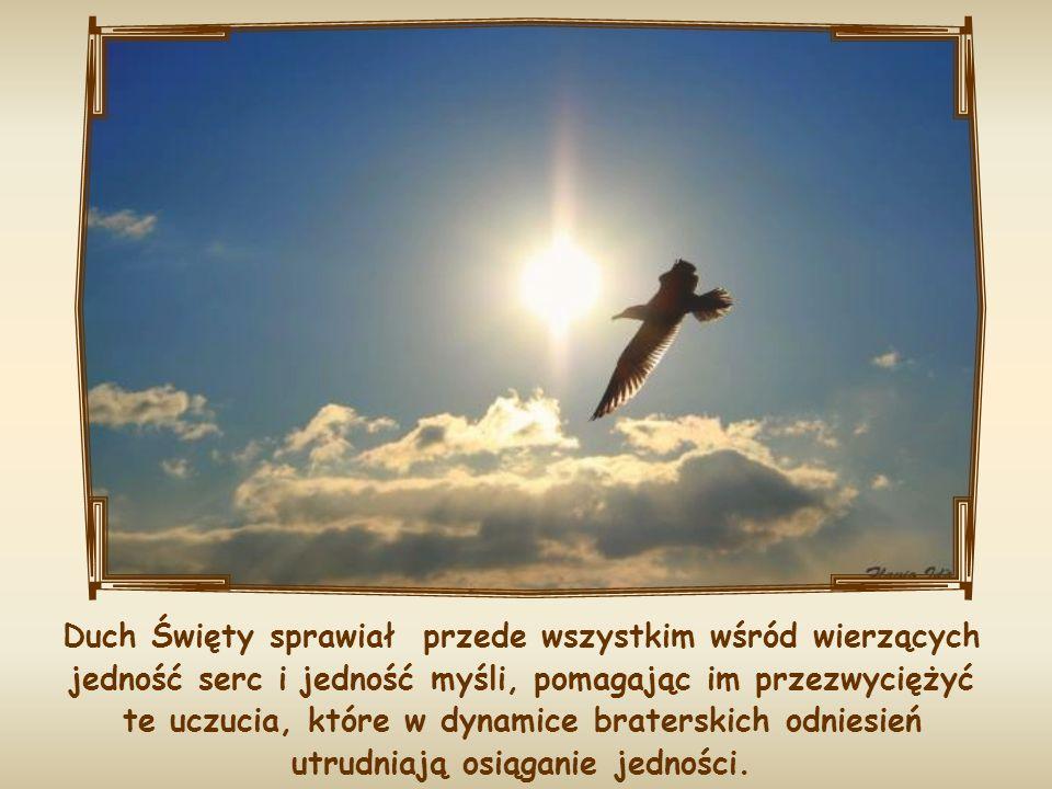 Duch Święty sprawiał przede wszystkim wśród wierzących jedność serc i jedność myśli, pomagając im przezwyciężyć te uczucia, które w dynamice braterskich odniesień utrudniają osiąganie jedności.