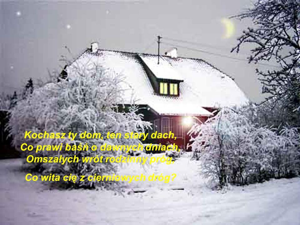 Kochasz ty dom, ten stary dach, Co prawi baśń o dawnych dniach, Omszałych wrót rodzinny próg, Co wita cię z cierniowych dróg
