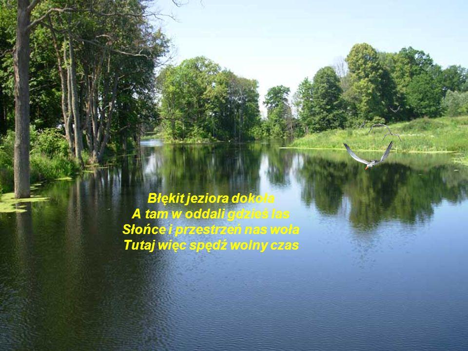 Błękit jeziora dokoła A tam w oddali gdzieś las Słońce i przestrzeń nas woła Tutaj więc spędź wolny czas