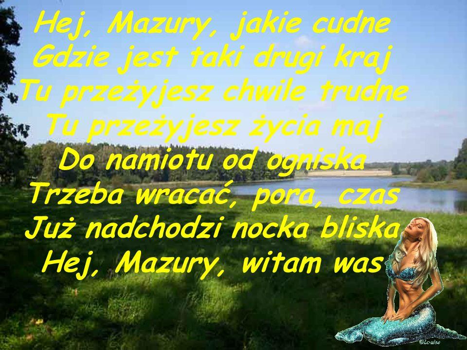 Hej, Mazury, jakie cudne Gdzie jest taki drugi kraj Tu przeżyjesz chwile trudne Tu przeżyjesz życia maj Do namiotu od ogniska Trzeba wracać, pora, czas Już nadchodzi nocka bliska Hej, Mazury, witam was