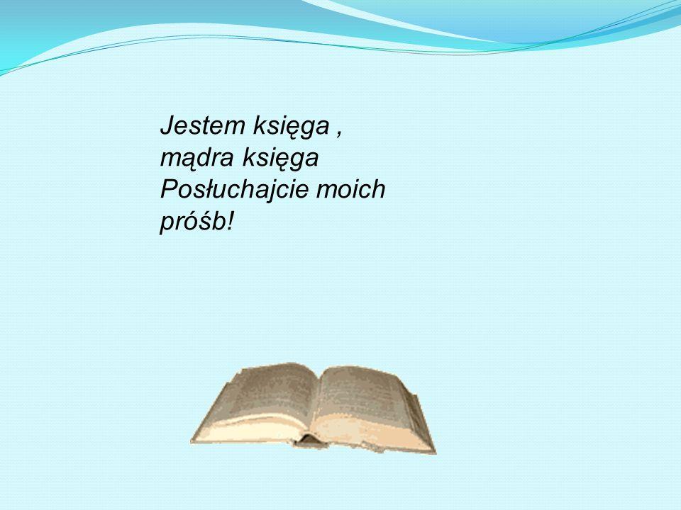 Jestem księga , mądra księga Posłuchajcie moich próśb!