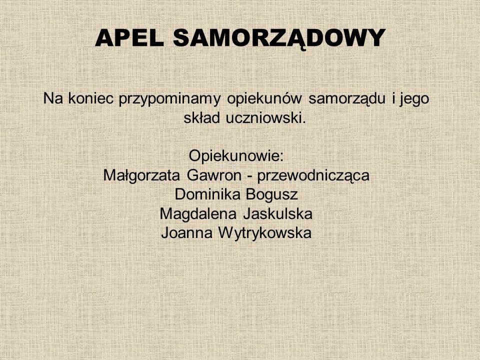 APEL SAMORZĄDOWY Na koniec przypominamy opiekunów samorządu i jego skład uczniowski. Opiekunowie: Małgorzata Gawron - przewodnicząca.