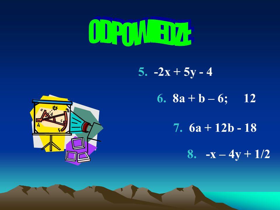ODPOWIEDZI: 5. -2x + 5y - 4 6. 8a + b – 6; 12 7. 6a + 12b - 18
