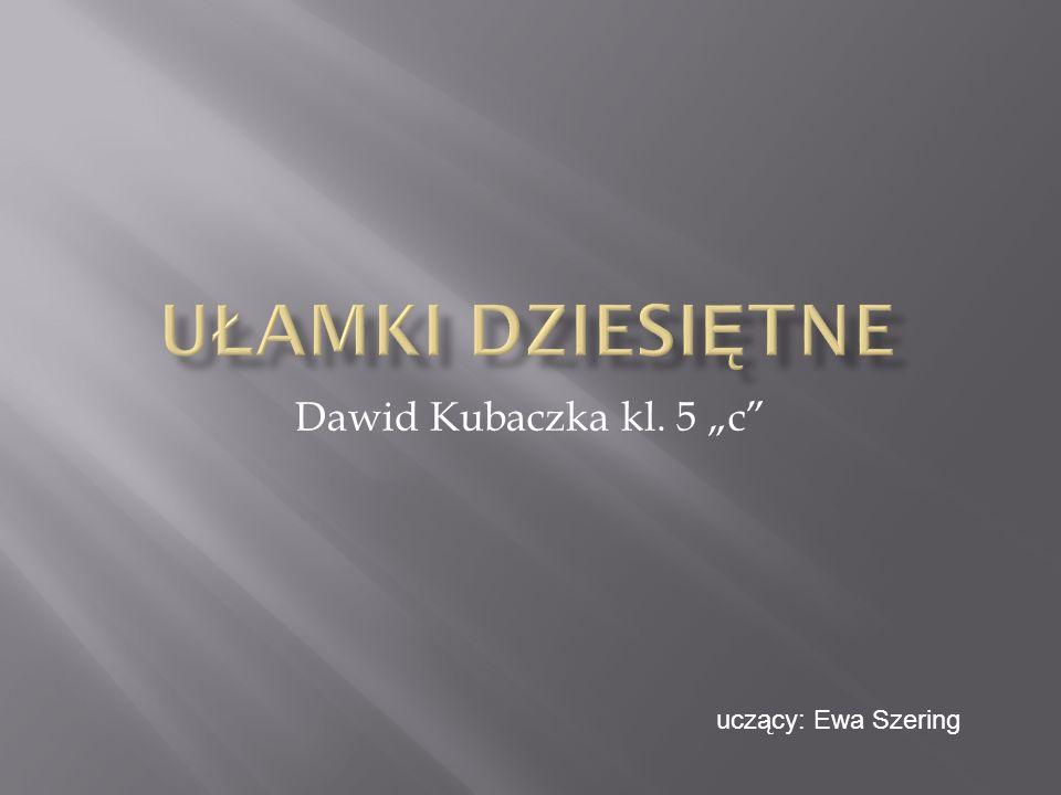 """Ułamki dziesiętne Dawid Kubaczka kl. 5 """"c uczący: Ewa Szering"""