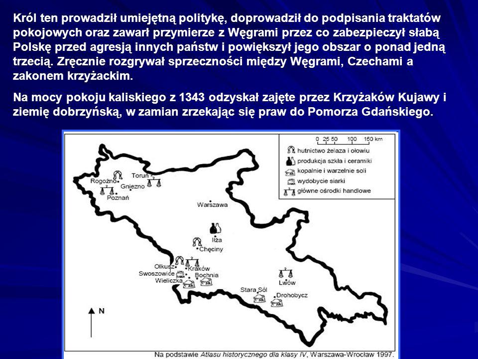 Król ten prowadził umiejętną politykę, doprowadził do podpisania traktatów pokojowych oraz zawarł przymierze z Węgrami przez co zabezpieczył słabą Polskę przed agresją innych państw i powiększył jego obszar o ponad jedną trzecią. Zręcznie rozgrywał sprzeczności między Węgrami, Czechami a zakonem krzyżackim.