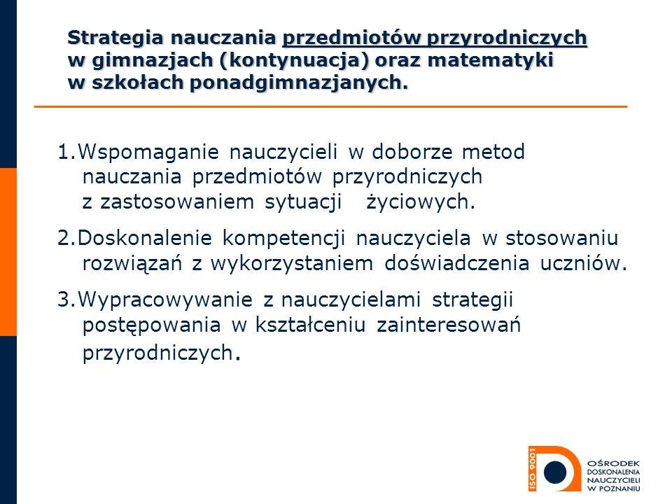 Strategia nauczania przedmiotów przyrodniczych w gimnazjach (kontynuacja) oraz matematyki w szkołach ponadgimnazjanych.